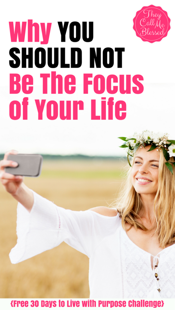 Why You SHOULD NOT Be The Focus of Your Life